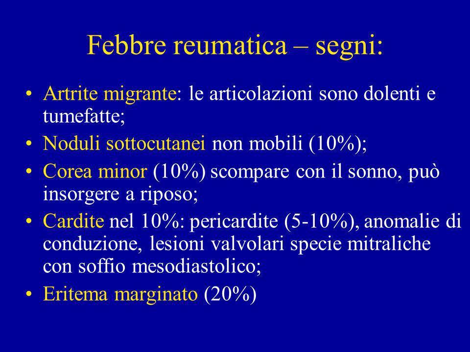 Febbre reumatica – segni: Artrite migrante: le articolazioni sono dolenti e tumefatte; Noduli sottocutanei non mobili (10%); Corea minor (10%) scompare con il sonno, può insorgere a riposo; Cardite nel 10%: pericardite (5-10%), anomalie di conduzione, lesioni valvolari specie mitraliche con soffio mesodiastolico; Eritema marginato (20%)