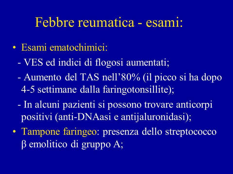 Febbre reumatica - esami: Esami ematochimici: - VES ed indici di flogosi aumentati; - Aumento del TAS nell80% (il picco si ha dopo 4-5 settimane dalla faringotonsillite); - In alcuni pazienti si possono trovare anticorpi positivi (anti-DNAasi e antijaluronidasi); Tampone faringeo: presenza dello streptococco β emolitico di gruppo A;