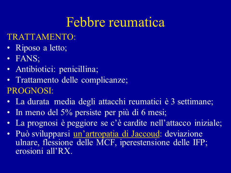 Febbre reumatica TRATTAMENTO: Riposo a letto; FANS; Antibiotici: penicillina; Trattamento delle complicanze; PROGNOSI: La durata media degli attacchi reumatici è 3 settimane; In meno del 5% persiste per più di 6 mesi; La prognosi è peggiore se cè cardite nellattacco iniziale; Può svilupparsi unartropatia di Jaccoud: deviazione ulnare, flessione delle MCF, iperestensione delle IFP; erosioni allRX.