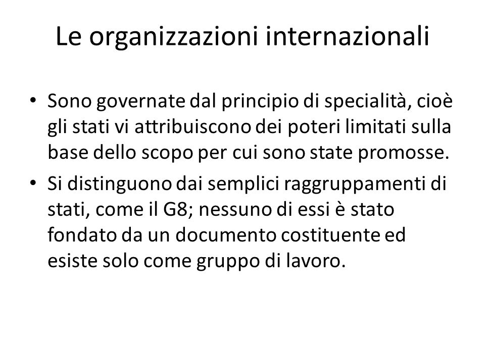 Le organizzazioni internazionali Sono governate dal principio di specialità, cioè gli stati vi attribuiscono dei poteri limitati sulla base dello scop