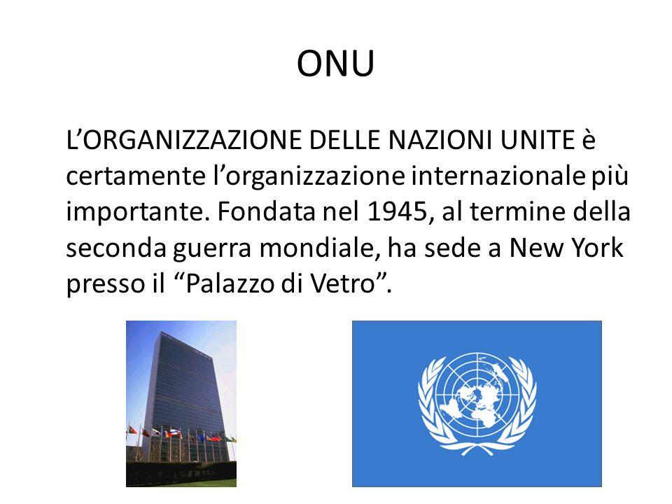 ONU LORGANIZZAZIONE DELLE NAZIONI UNITE è certamente lorganizzazione internazionale più importante. Fondata nel 1945, al termine della seconda guerra