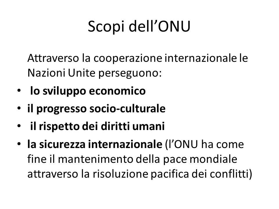 Scopi dellONU Attraverso la cooperazione internazionale le Nazioni Unite perseguono: lo sviluppo economico il progresso socio-culturale il rispetto de