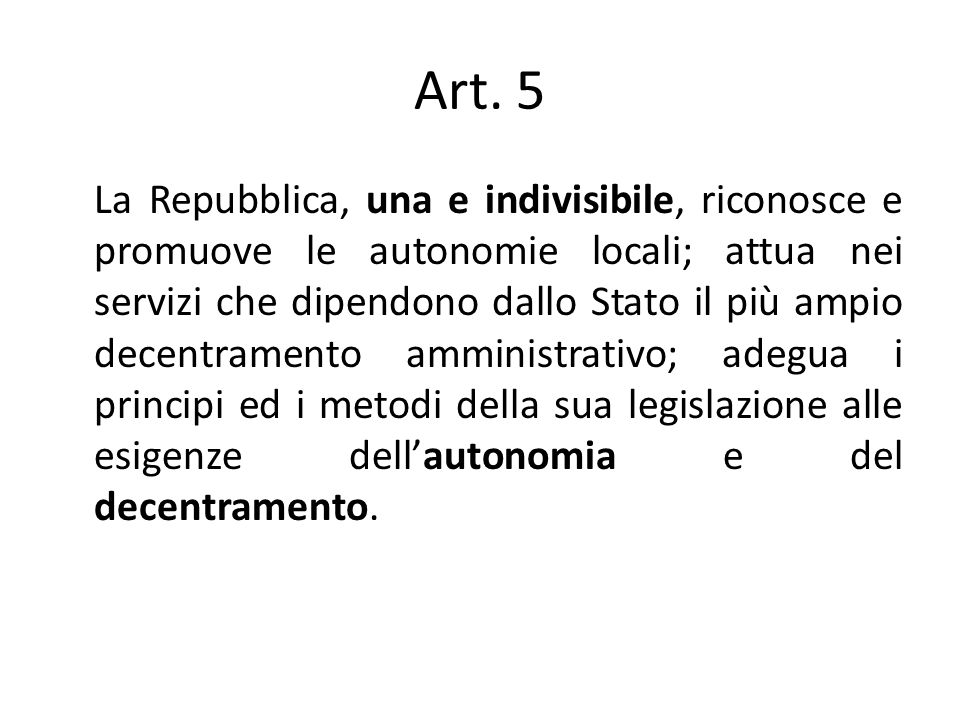 Art. 5 La Repubblica, una e indivisibile, riconosce e promuove le autonomie locali; attua nei servizi che dipendono dallo Stato il più ampio decentram