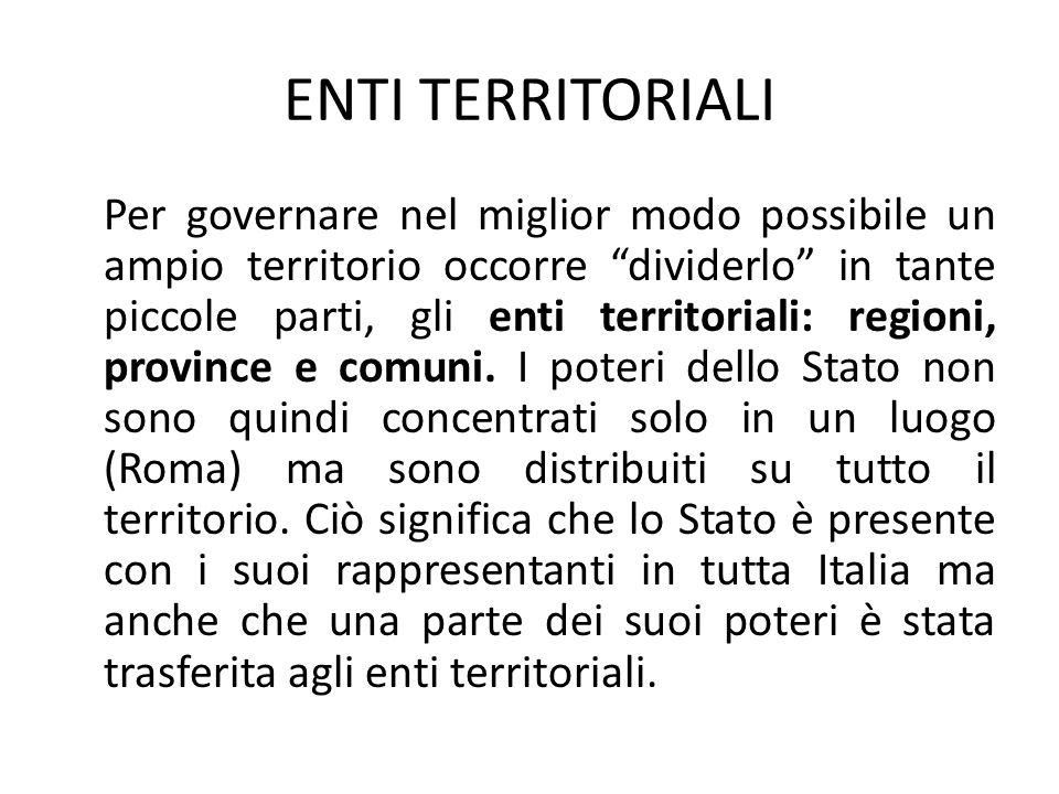 ENTI TERRITORIALI Per governare nel miglior modo possibile un ampio territorio occorre dividerlo in tante piccole parti, gli enti territoriali: regioni, province e comuni.