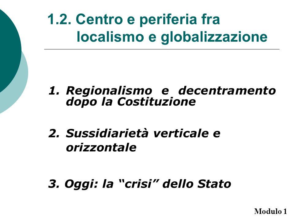 1.2. Centro e periferia fra localismo e globalizzazione 1.Regionalismo e decentramento dopo la Costituzione 2.Sussidiarietà verticale e orizzontale 3.