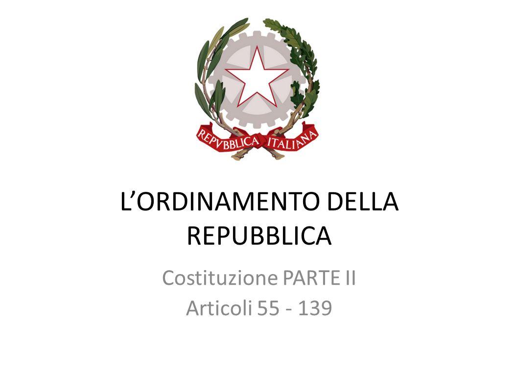 LORDINAMENTO DELLA REPUBBLICA Costituzione PARTE II Articoli 55 - 139