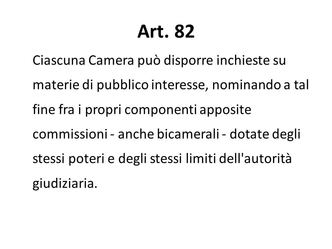Art. 82 Ciascuna Camera può disporre inchieste su materie di pubblico interesse, nominando a tal fine fra i propri componenti apposite commissioni - a