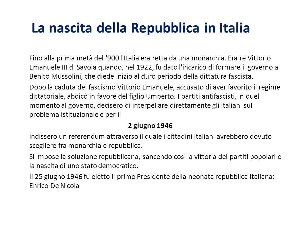 La nascita della Repubblica in Italia Fino alla prima metà del '900 l'Italia era retta da una monarchia. Era re Vittorio Emanuele III di Savoia quando