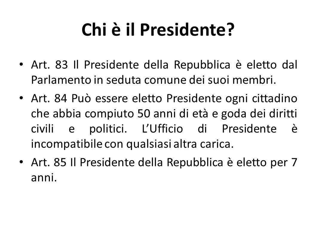 Chi è il Presidente? Art. 83 Il Presidente della Repubblica è eletto dal Parlamento in seduta comune dei suoi membri. Art. 84 Può essere eletto Presid