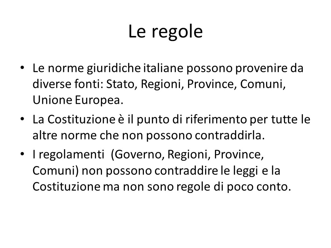 Le regole Le norme giuridiche italiane possono provenire da diverse fonti: Stato, Regioni, Province, Comuni, Unione Europea. La Costituzione è il punt