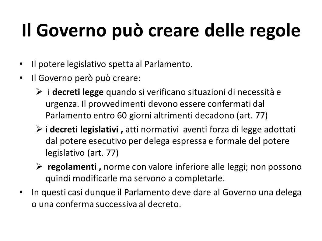 Il Governo può creare delle regole Il potere legislativo spetta al Parlamento. Il Governo però può creare: i decreti legge quando si verificano situaz