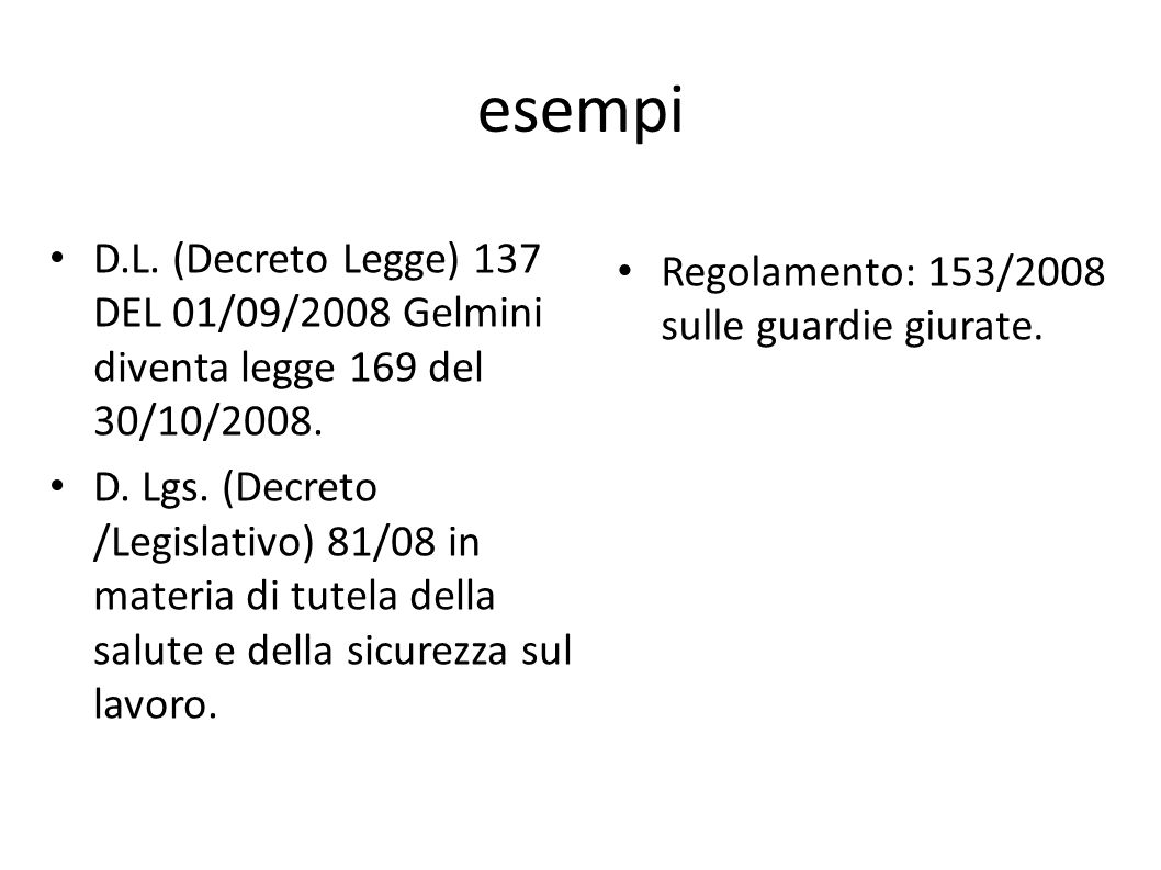 esempi D.L. (Decreto Legge) 137 DEL 01/09/2008 Gelmini diventa legge 169 del 30/10/2008. D. Lgs. (Decreto /Legislativo) 81/08 in materia di tutela del