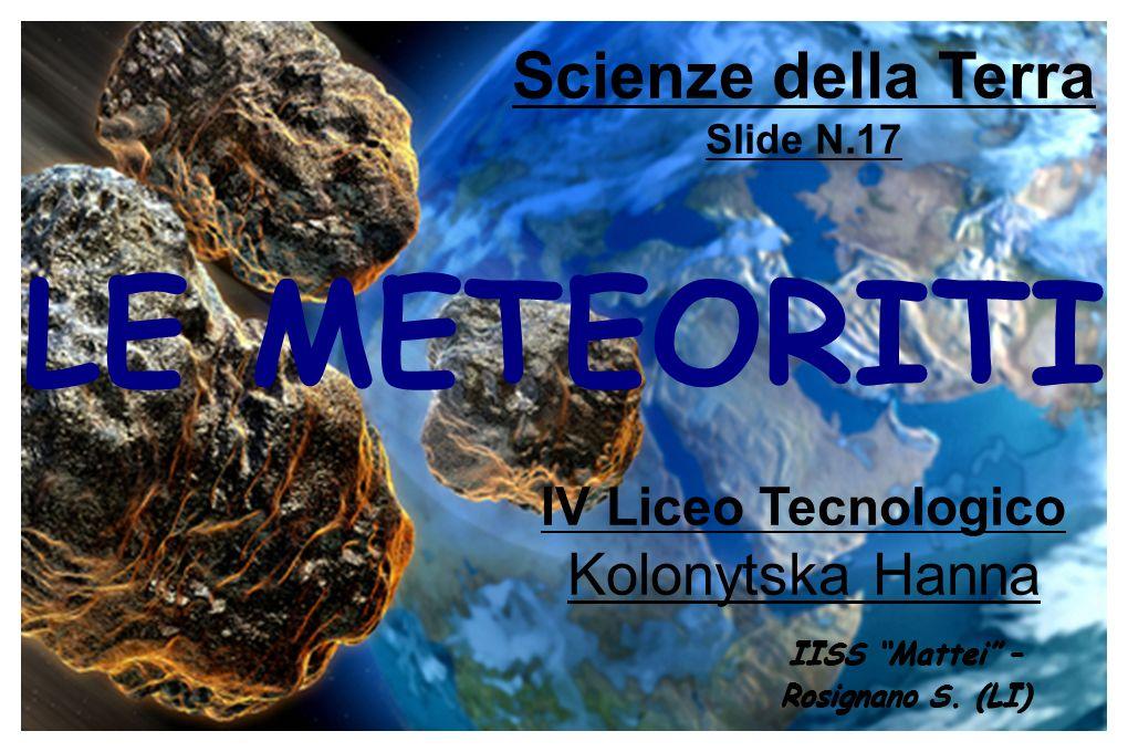 LE METEORITI Scienze della Terra Slide N.17 ΙV Liceo Tecnologico Kolonytska Hanna IISS Mattei – Rosignano S. (LI)