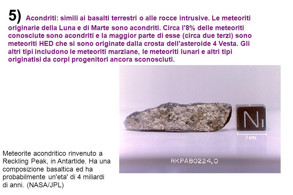 5) Acondriti: simili ai basalti terrestri o alle rocce intrusive. Le meteoriti originarie della Luna e di Marte sono acondriti. Circa l'8% delle meteo