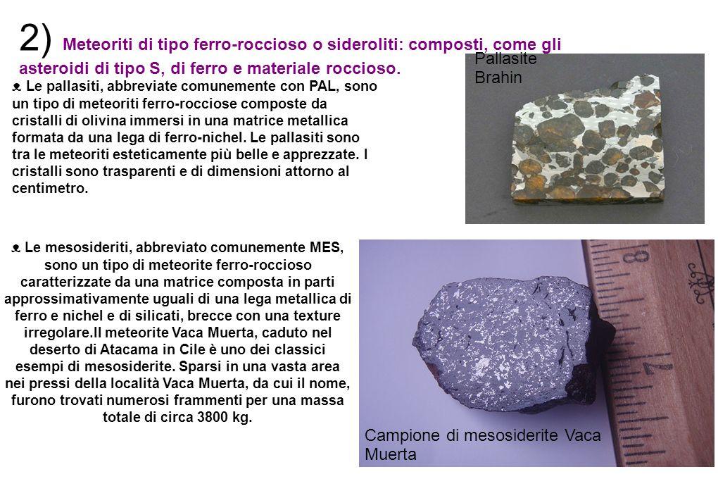 2) Meteoriti di tipo ferro-roccioso o sideroliti: composti, come gli asteroidi di tipo S, di ferro e materiale roccioso. Le pallasiti, abbreviate comu