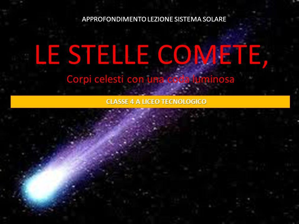 Le comete LE STELLE COMETE, Corpi celesti con una coda luminosa APPROFONDIMENTO LEZIONE SISTEMA SOLARE CLASSE 4 A LICEO TECNOLOGICO CLASSE 4 A LICEO T