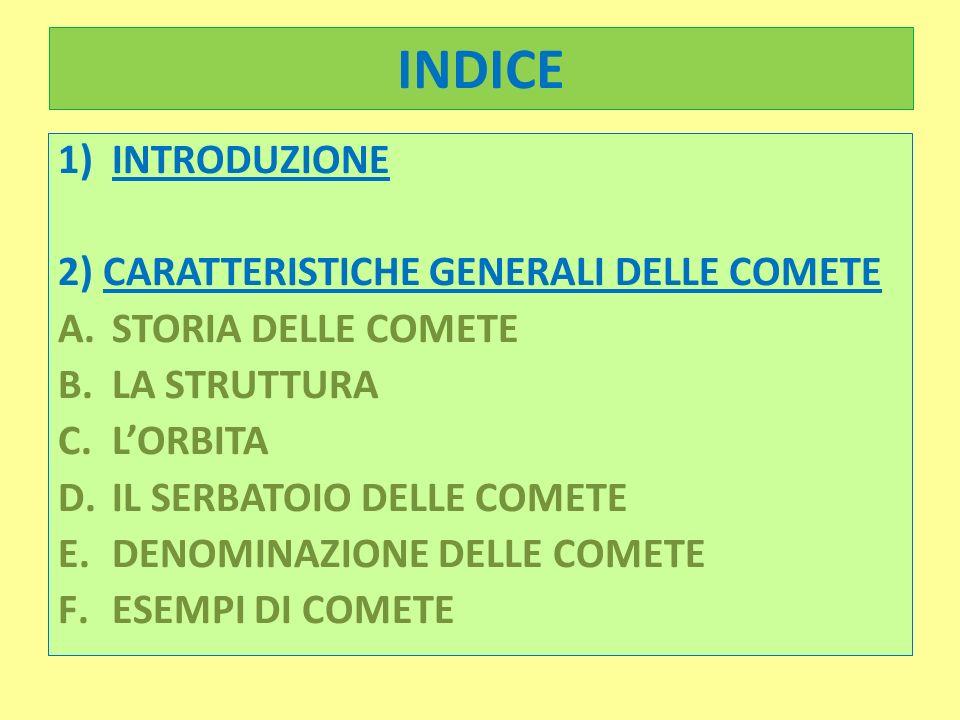 INDICE 1) INTRODUZIONE 2) CARATTERISTICHE GENERALI DELLE COMETE A.STORIA DELLE COMETE B.LA STRUTTURA C.LORBITA D.IL SERBATOIO DELLE COMETE E.DENOMINAZ