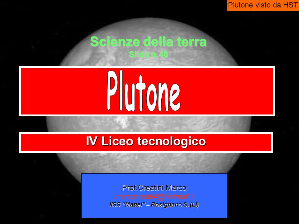 Scienze della terra Slide n.40 IV Liceo tecnologico Prof.Creatini Marco marcocrea94@hotmail.it IISS Mattei – Rosignano S. (LI) Plutone visto da HST