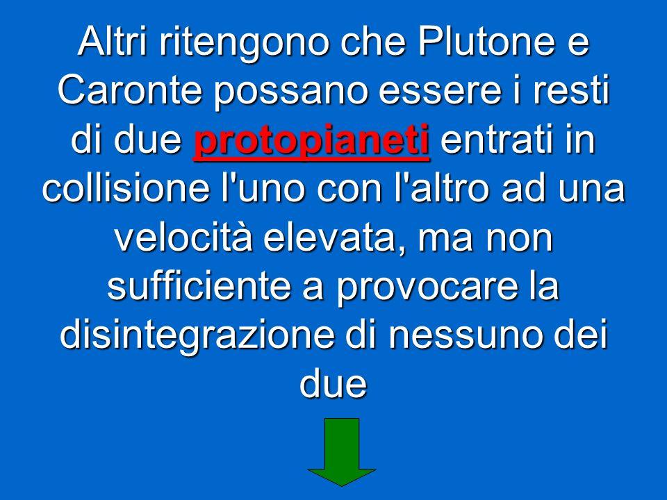 Altri ritengono che Plutone e Caronte possano essere i resti di due protopianeti entrati in collisione l'uno con l'altro ad una velocità elevata, ma n