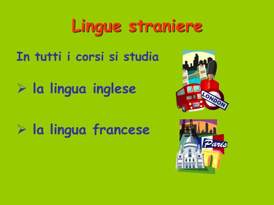 Lingue straniere In tutti i corsi si studia la lingua inglese la lingua francese