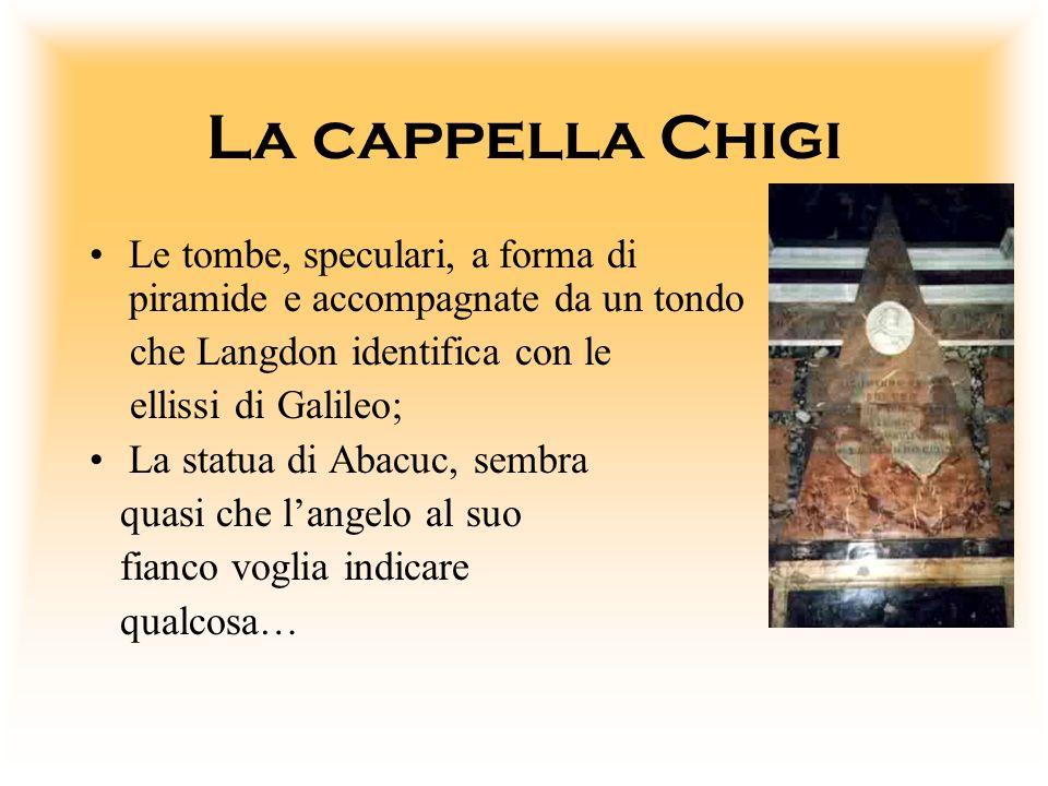 La cappella Chigi Le tombe, speculari, a forma di piramide e accompagnate da un tondo che Langdon identifica con le ellissi di Galileo; La statua di A