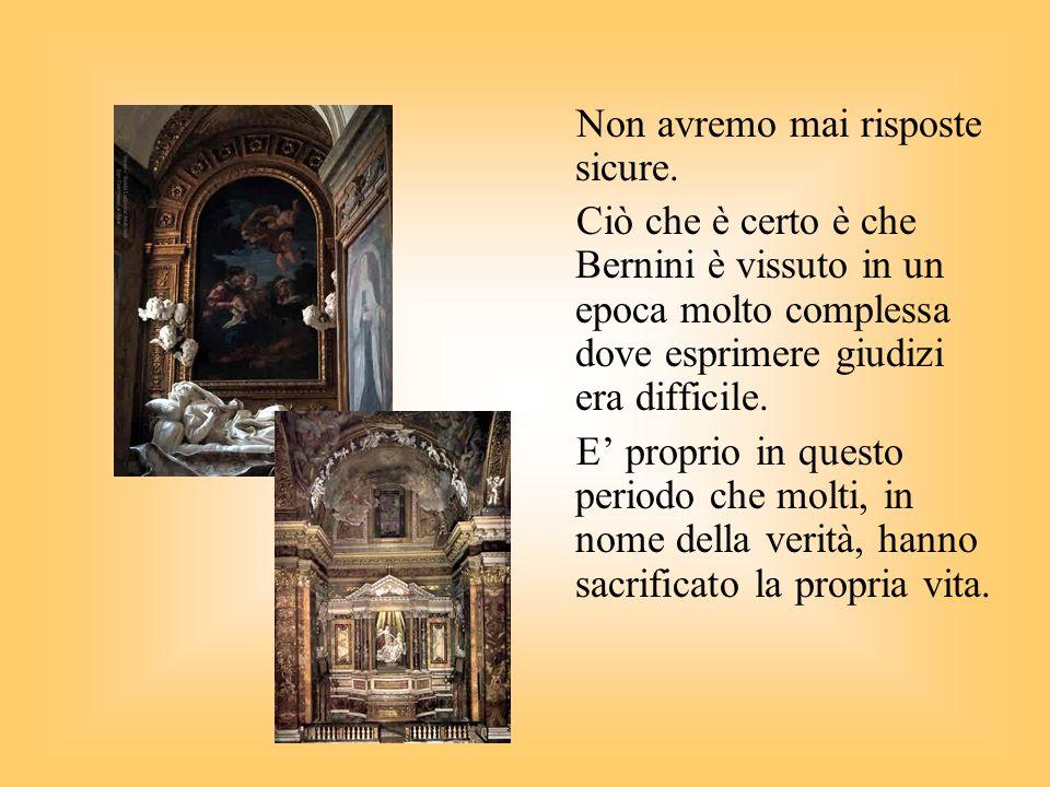Non avremo mai risposte sicure. Ciò che è certo è che Bernini è vissuto in un epoca molto complessa dove esprimere giudizi era difficile. E proprio in