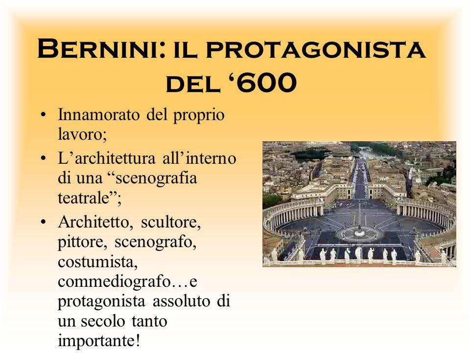 Bernini: il protagonista del 600 Innamorato del proprio lavoro; Larchitettura allinterno di una scenografia teatrale; Architetto, scultore, pittore, s