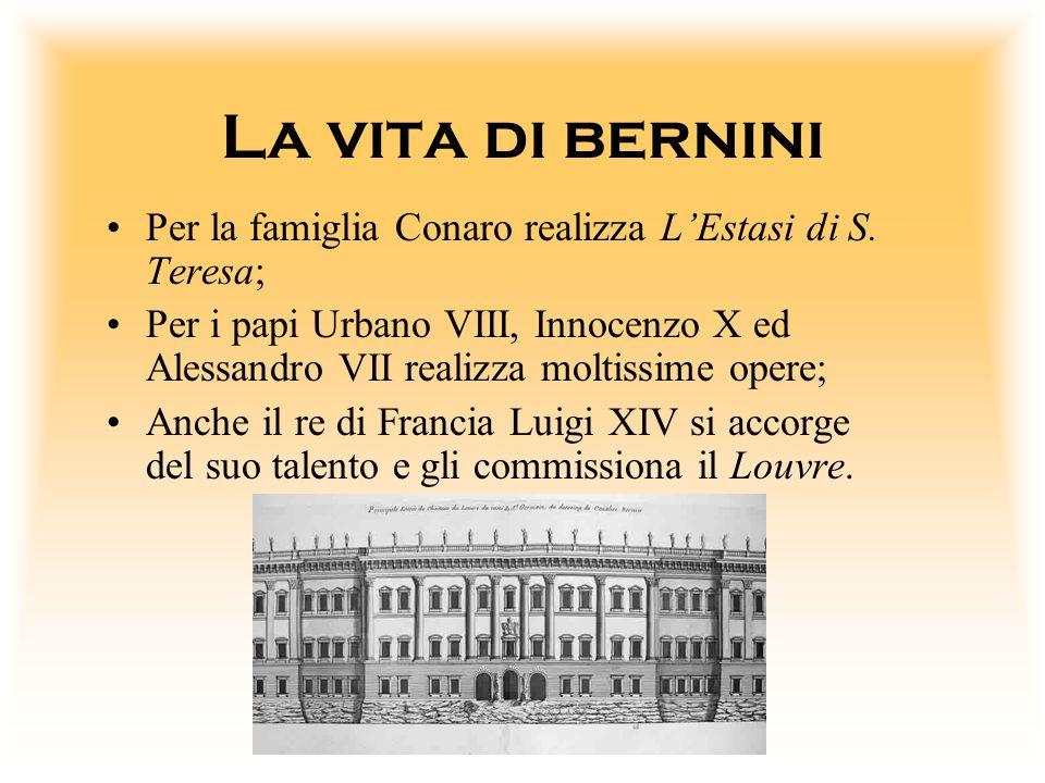La vita di bernini Per la famiglia Conaro realizza LEstasi di S. Teresa; Per i papi Urbano VIII, Innocenzo X ed Alessandro VII realizza moltissime ope