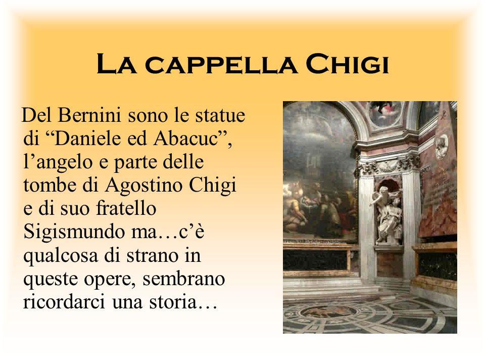 La cappella Chigi Del Bernini sono le statue di Daniele ed Abacuc, langelo e parte delle tombe di Agostino Chigi e di suo fratello Sigismundo ma…cè qu