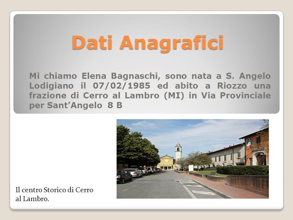 Dati Anagrafici Mi chiamo Elena Bagnaschi, sono nata a S. Angelo Lodigiano il 07/02/1985 ed abito a Riozzo una frazione di Cerro al Lambro (MI) in Via