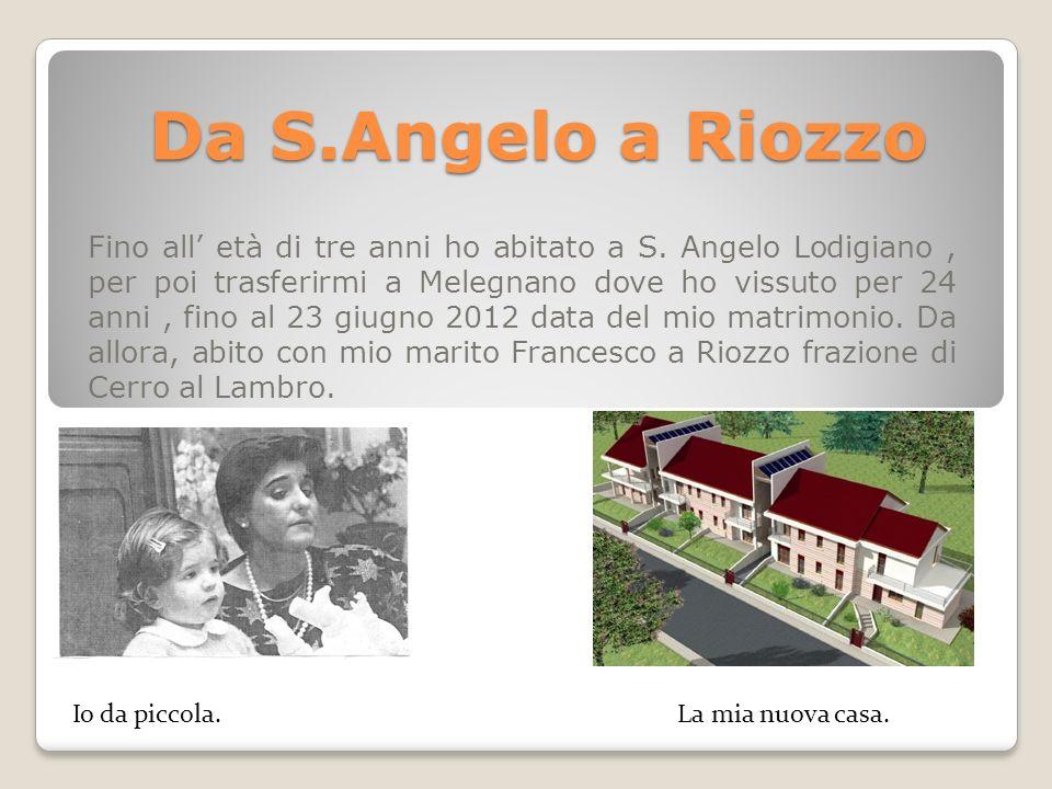 Da S.Angelo a Riozzo Fino all età di tre anni ho abitato a S. Angelo Lodigiano, per poi trasferirmi a Melegnano dove ho vissuto per 24 anni, fino al 2
