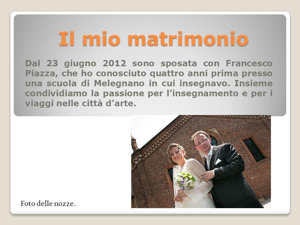 Il mio matrimonio Dal 23 giugno 2012 sono sposata con Francesco Piazza, che ho conosciuto quattro anni prima presso una scuola di Melegnano in cui ins