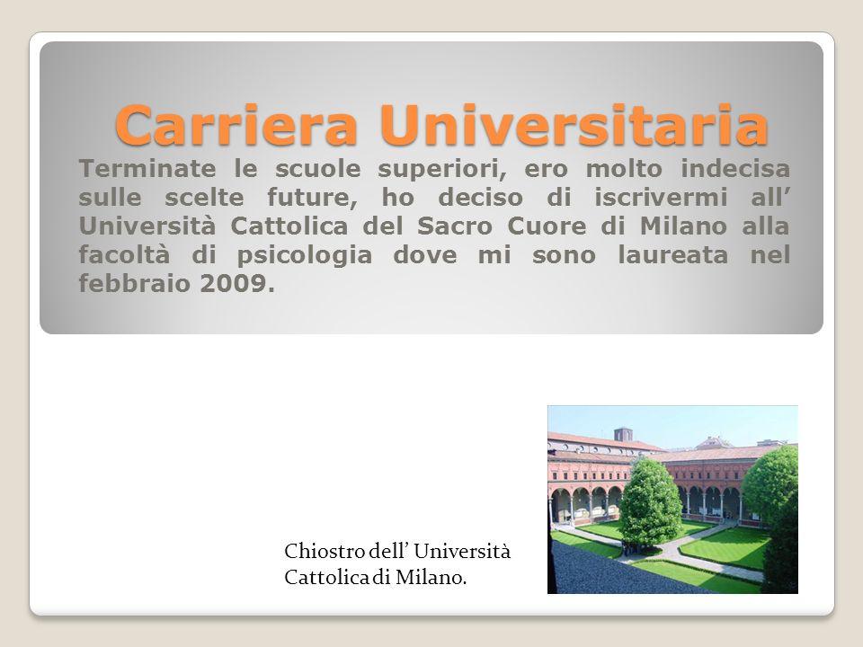 Carriera Universitaria Terminate le scuole superiori, ero molto indecisa sulle scelte future, ho deciso di iscrivermi all Università Cattolica del Sac