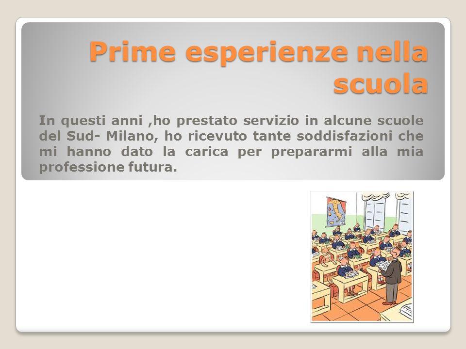 Prime esperienze nella scuola In questi anni,ho prestato servizio in alcune scuole del Sud- Milano, ho ricevuto tante soddisfazioni che mi hanno dato