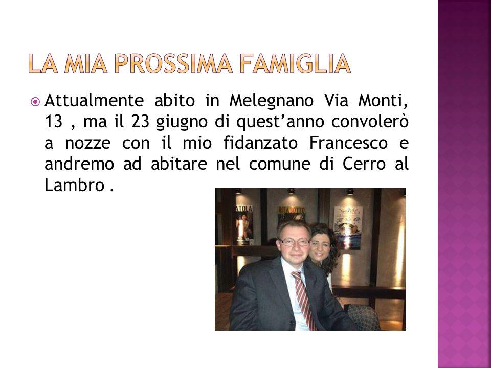 Attualmente abito in Melegnano Via Monti, 13, ma il 23 giugno di questanno convolerò a nozze con il mio fidanzato Francesco e andremo ad abitare nel comune di Cerro al Lambro.