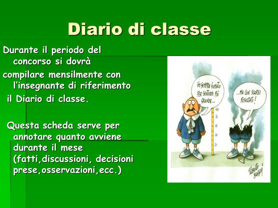Diario di classe Diario di classe Durante il periodo del concorso si dovrà compilare mensilmente con linsegnante di riferimento il Diario di classe. i