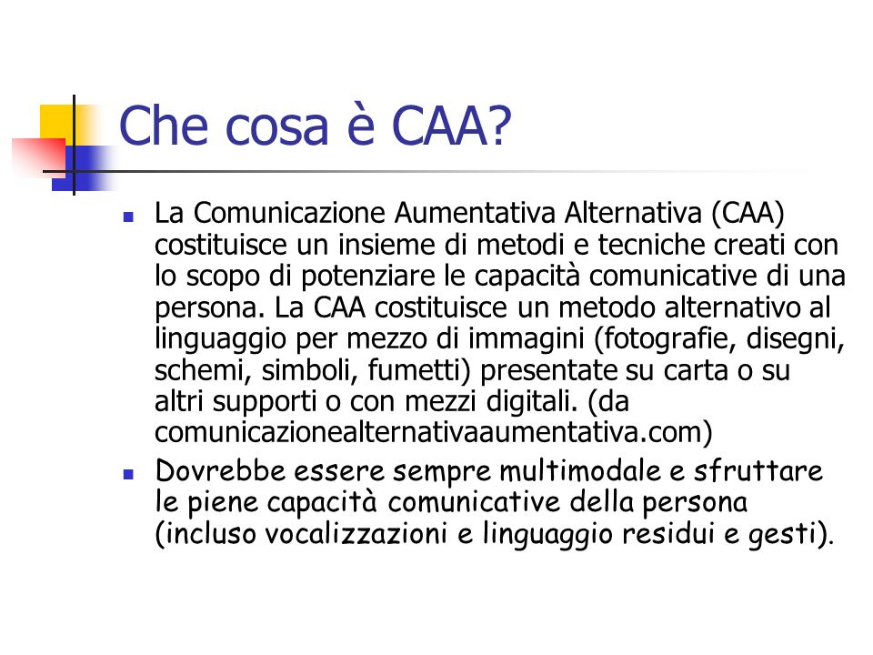 Che cosa è CAA? La Comunicazione Aumentativa Alternativa (CAA) costituisce un insieme di metodi e tecniche creati con lo scopo di potenziare le capaci