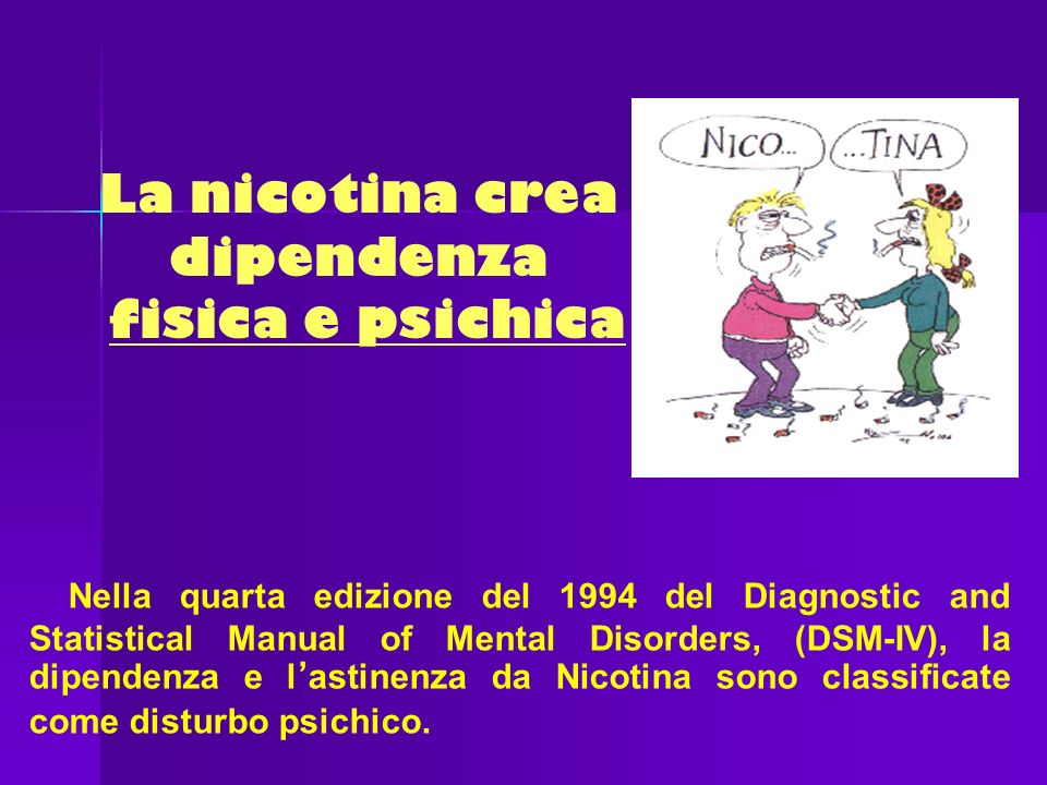 La nicotina crea dipendenza fisica e psichica Nella quarta edizione del 1994 del Diagnostic and Statistical Manual of Mental Disorders, (DSM-IV), la d