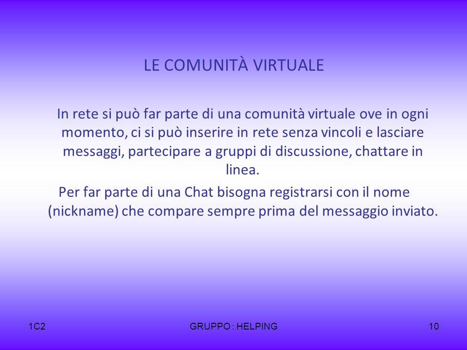 1C2GRUPPO : HELPING10 LE COMUNITÀ VIRTUALE In rete si può far parte di una comunità virtuale ove in ogni momento, ci si può inserire in rete senza vincoli e lasciare messaggi, partecipare a gruppi di discussione, chattare in linea.