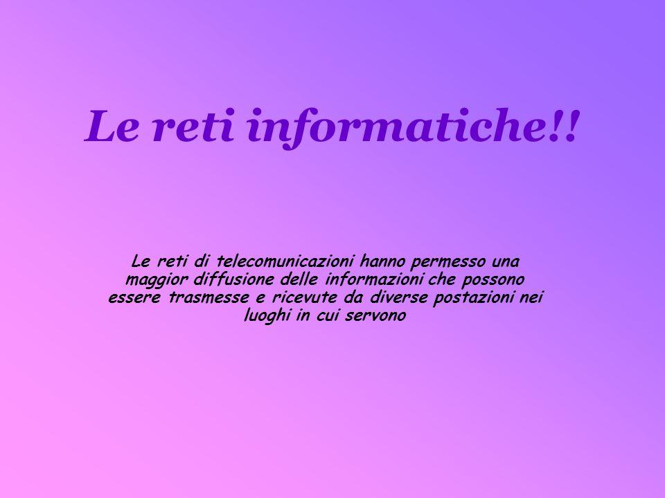 Le reti informatiche!! Le reti di telecomunicazioni hanno permesso una maggior diffusione delle informazioni che possono essere trasmesse e ricevute d