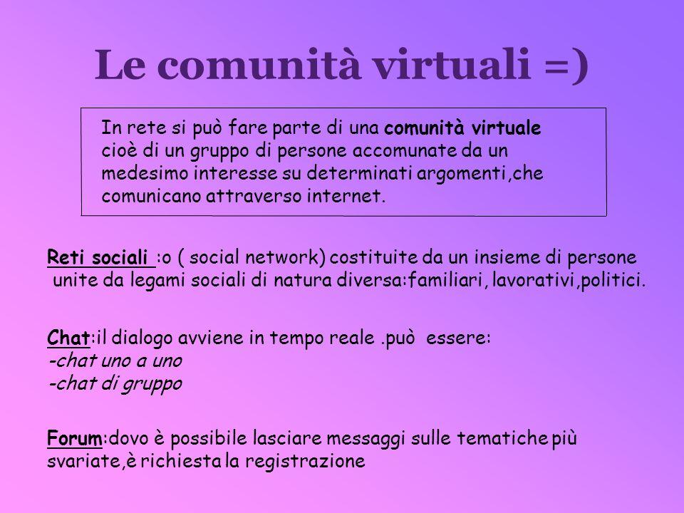 Le comunità virtuali =) In rete si può fare parte di una comunità virtuale cioè di un gruppo di persone accomunate da un medesimo interesse su determi