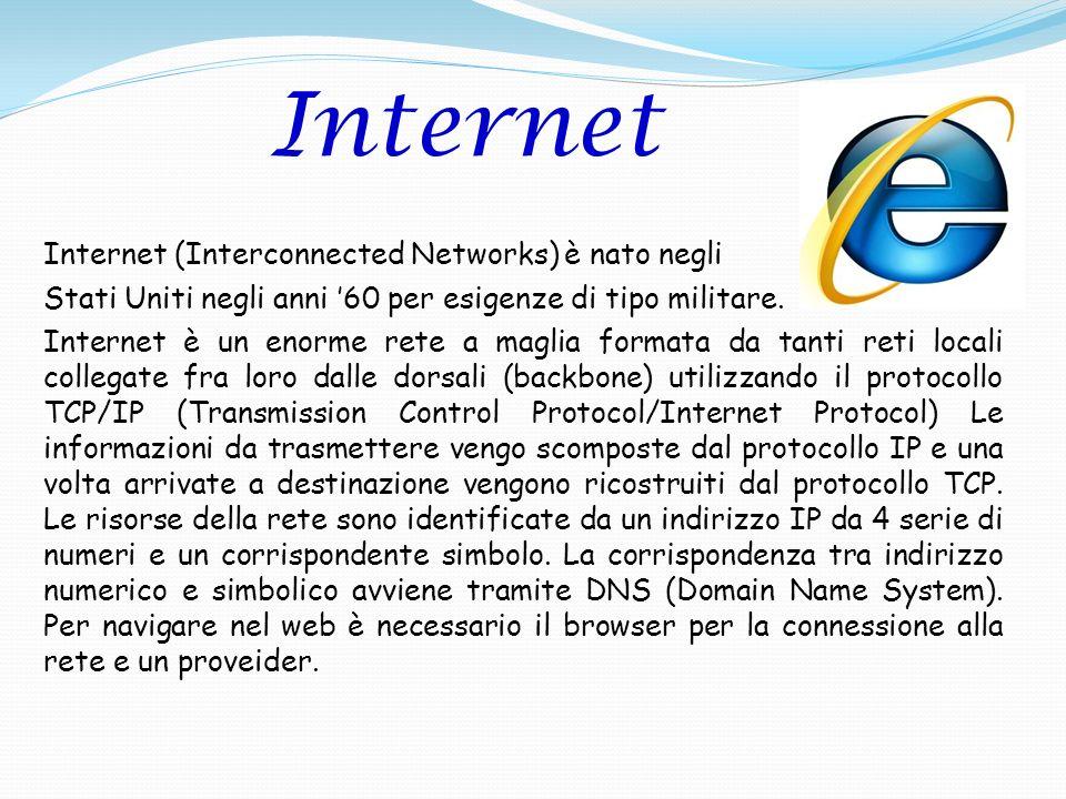 Internet (Interconnected Networks) è nato negli Stati Uniti negli anni 60 per esigenze di tipo militare. Internet è un enorme rete a maglia formata da