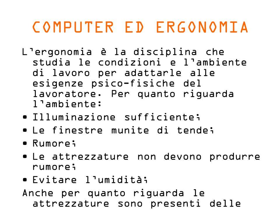 COMPUTER ED ERGONOMIA Lergonomia è la disciplina che studia le condizioni e lambiente di lavoro per adattarle alle esigenze psico-fisiche del lavoratore.