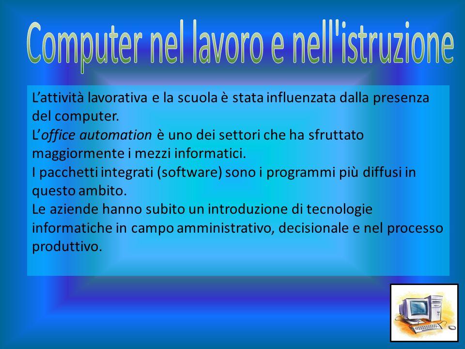 Lattività lavorativa e la scuola è stata influenzata dalla presenza del computer. Loffice automation è uno dei settori che ha sfruttato maggiormente i