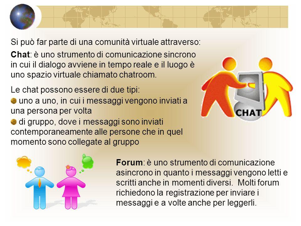 Le comunità virtuali In rete si può far parte di una comunità virtuale,cioè di un gruppo di persone che hanno gli stessi interessi e che, in ogni momento, possono lasciare messaggi (forum) oppure fare quattro chiacchiere in linea (chat) Le reti sociali (social network) sono un esempio di comunità virtuale e sono formate da un insieme di persone unite da legami sociali di natura diversa, ad esempio politici, familiari o anche sportivi.