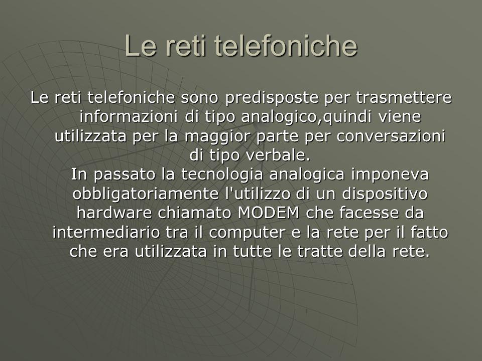 Le reti telefoniche Le reti telefoniche sono predisposte per trasmettere informazioni di tipo analogico,quindi viene utilizzata per la maggior parte per conversazioni di tipo verbale.