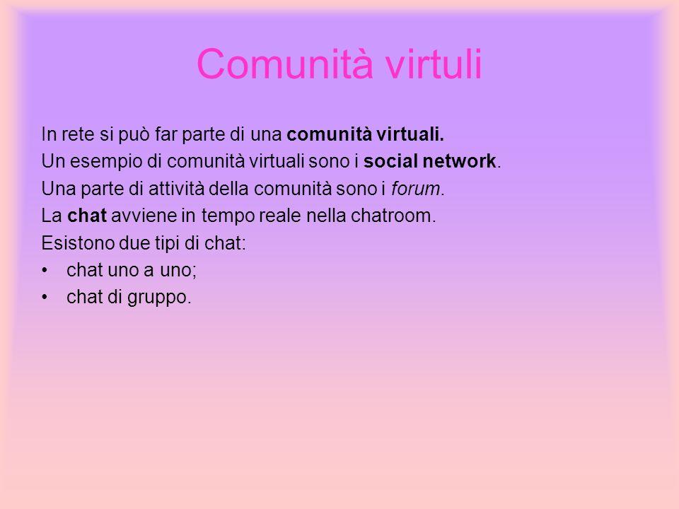 Comunità virtuli In rete si può far parte di una comunità virtuali. Un esempio di comunità virtuali sono i social network. Una parte di attività della