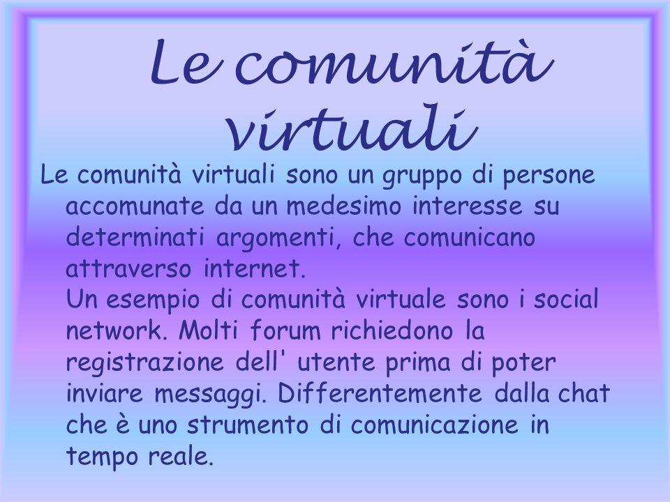 Le comunità virtuali Le comunità virtuali sono un gruppo di persone accomunate da un medesimo interesse su determinati argomenti, che comunicano attraverso internet.