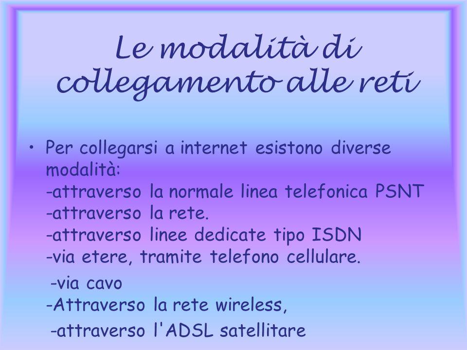 Le modalità di collegamento alle reti Per collegarsi a internet esistono diverse modalità: -attraverso la normale linea telefonica PSNT -attraverso la rete.