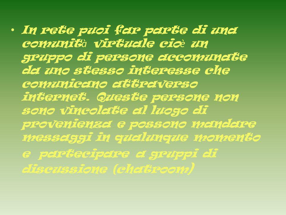 In rete puoi far parte di una comunit à virtuale cio è un gruppo di persone accomunate da uno stesso interesse che comunicano attraverso internet.